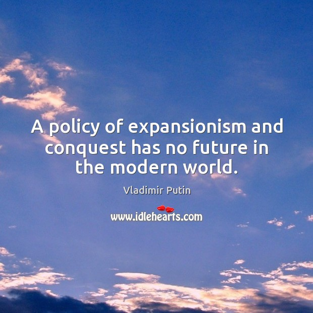 A policy of expansionism and conquest has no future in the modern world. Image