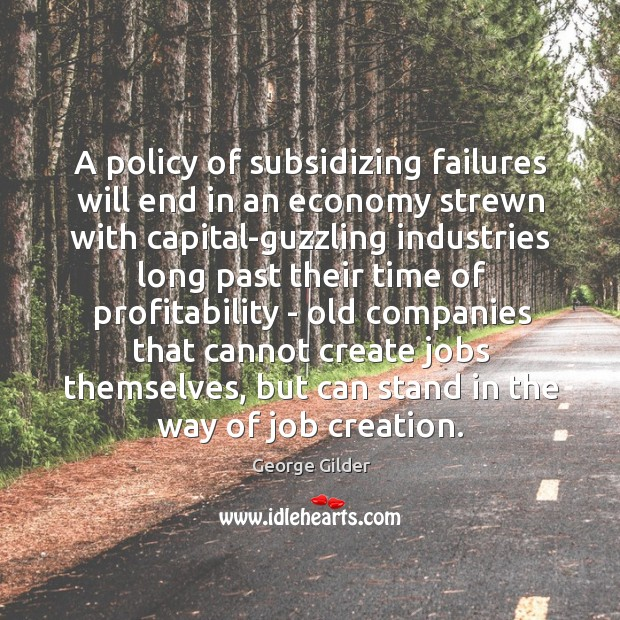 A policy of subsidizing failures will end in an economy strewn with Image