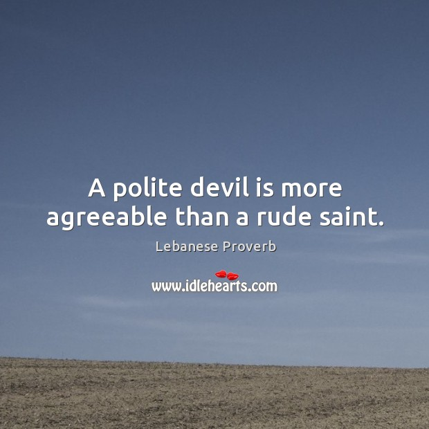 A polite devil is more agreeable than a rude saint. Lebanese Proverbs Image