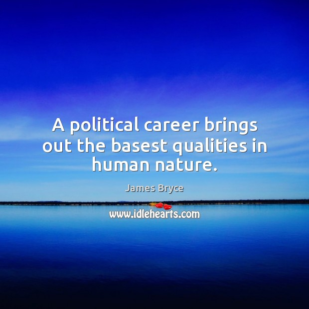 A political career brings out the basest qualities in human nature. Image
