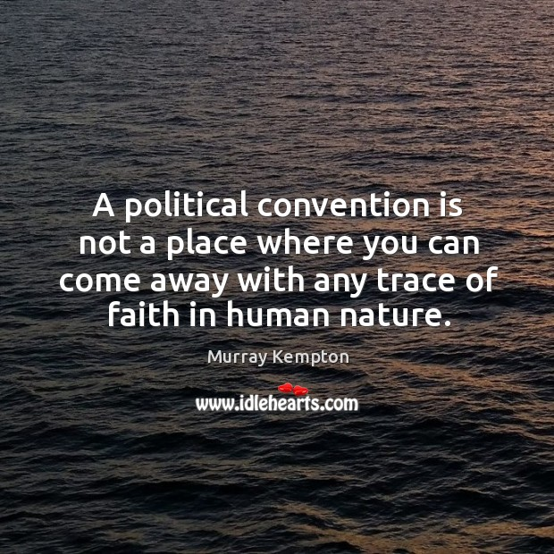 A political convention is not a place where you can come away with any trace of faith in human nature. Image