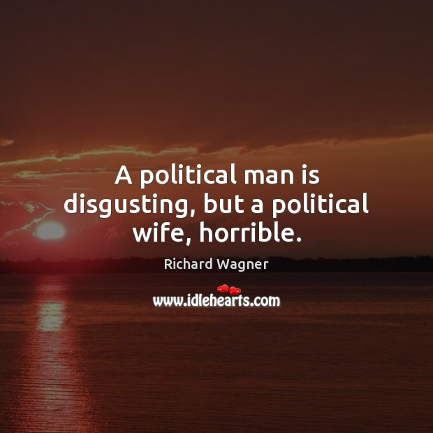A political man is disgusting, but a political wife, horrible. Richard Wagner Picture Quote