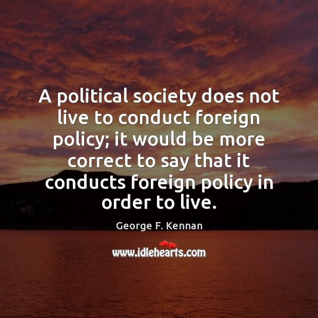 A political society does not live to conduct foreign policy; it would George F. Kennan Picture Quote
