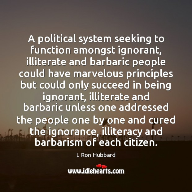 A political system seeking to function amongst ignorant, illiterate and barbaric people L Ron Hubbard Picture Quote