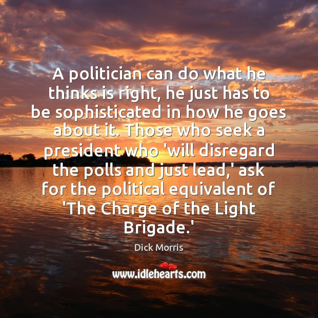 A politician can do what he thinks is right, he just has Dick Morris Picture Quote