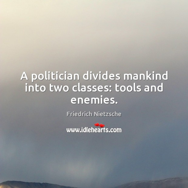 Image, A politician divides mankind into two classes: tools and enemies.
