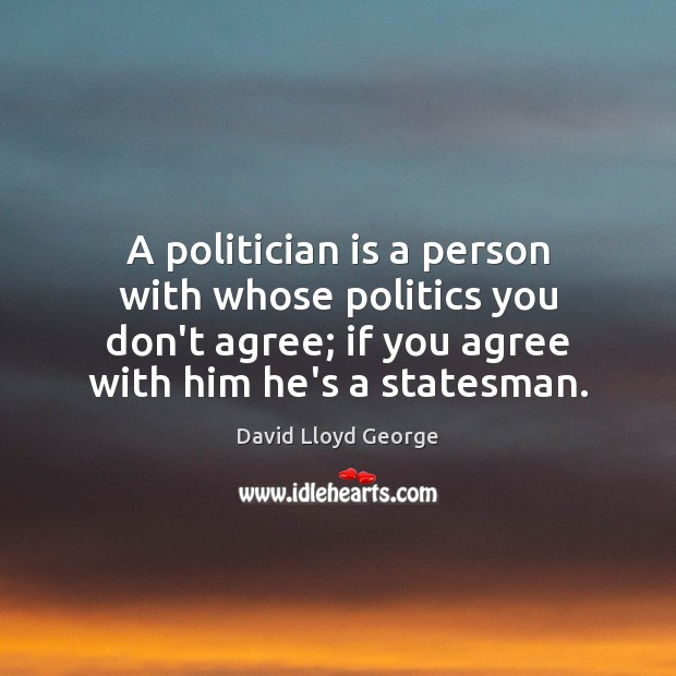 A politician is a person with whose politics you don't agree; if David Lloyd George Picture Quote