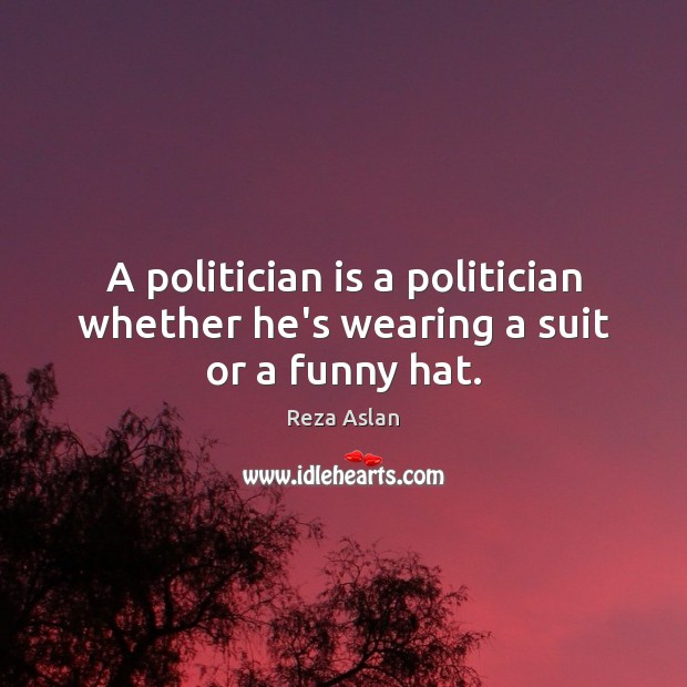 A politician is a politician whether he's wearing a suit or a funny hat. Reza Aslan Picture Quote