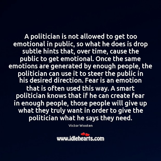 A politician is not allowed to get too emotional in public, so Fear Quotes Image