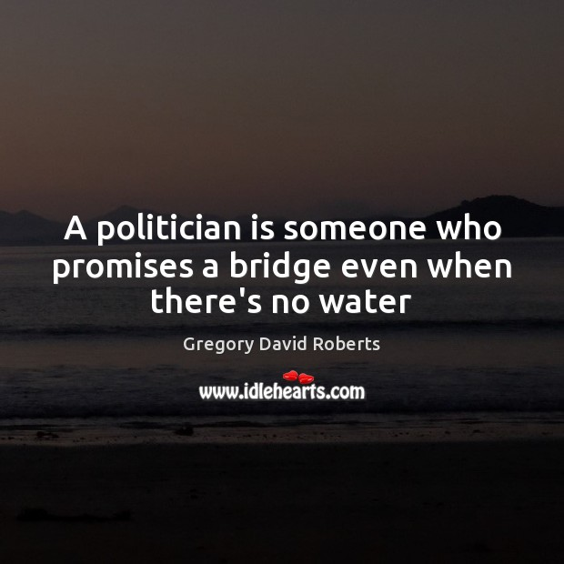 A politician is someone who promises a bridge even when there's no water Gregory David Roberts Picture Quote