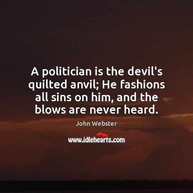 A politician is the devil's quilted anvil; He fashions all sins on John Webster Picture Quote