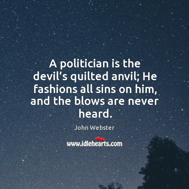 A politician is the devil's quilted anvil; he fashions all sins on him, and the blows are never heard. John Webster Picture Quote