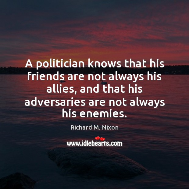A politician knows that his friends are not always his allies, and Image