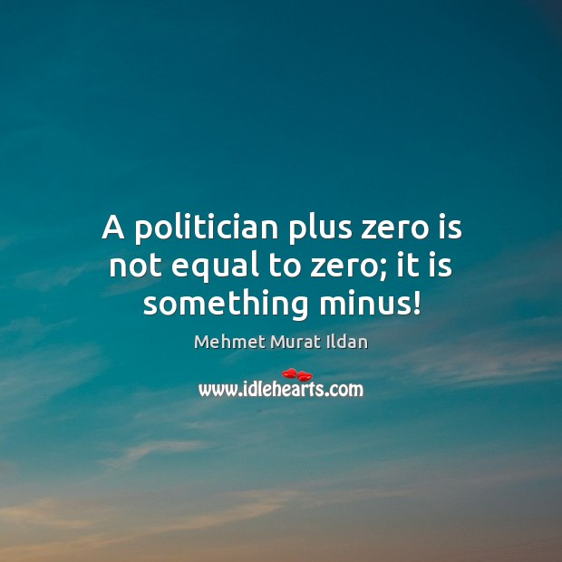 Image, A politician plus zero is not equal to zero; it is something minus!