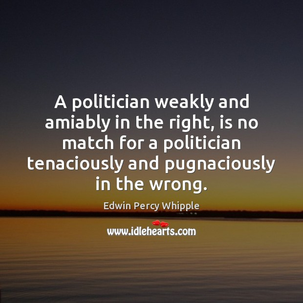 A politician weakly and amiably in the right, is no match for Image