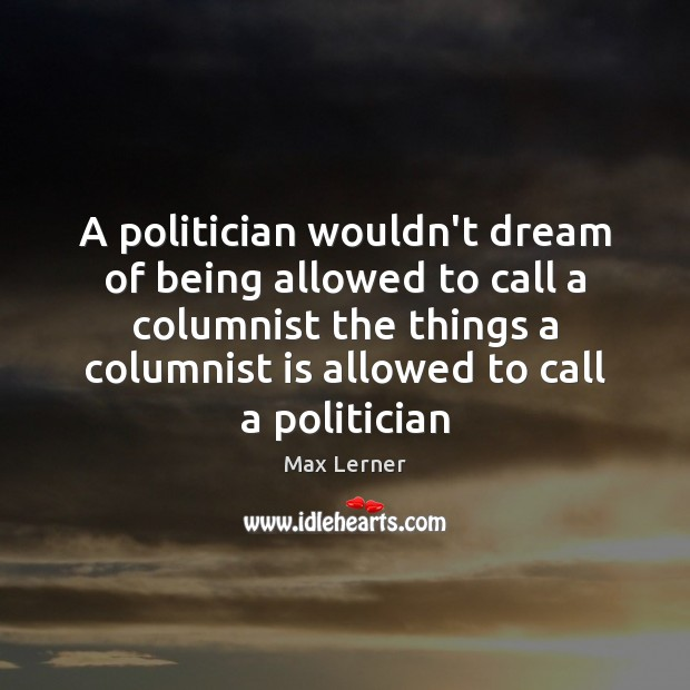 A politician wouldn't dream of being allowed to call a columnist the Max Lerner Picture Quote