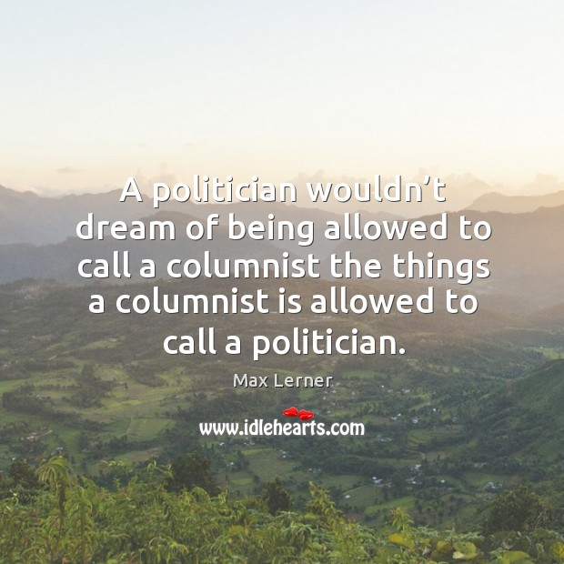 A politician wouldn't dream of being allowed to call a columnist the things a columnist is allowed to call a politician. Max Lerner Picture Quote