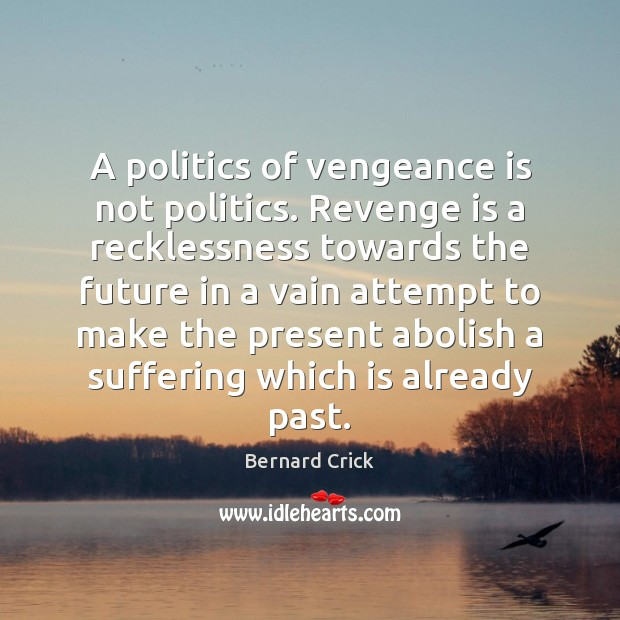 Image, A politics of vengeance is not politics. Revenge is a recklessness towards