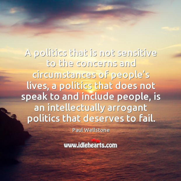 A politics that is not sensitive to the concerns and circumstances of people's lives Paul Wellstone Picture Quote