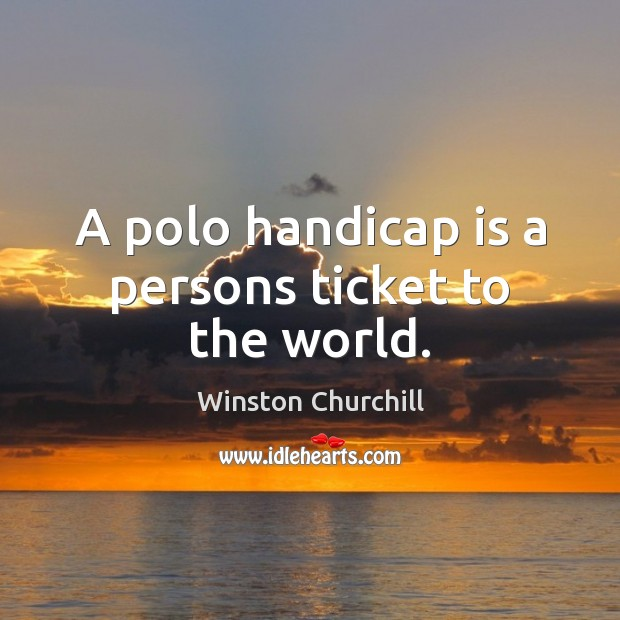 A polo handicap is a persons ticket to the world. Image