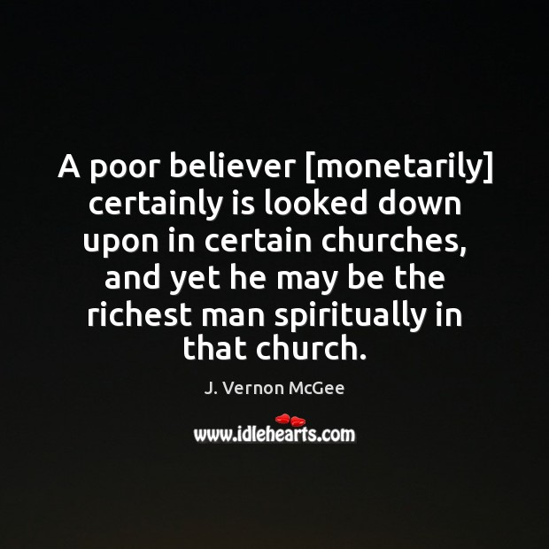 A poor believer [monetarily] certainly is looked down upon in certain churches, J. Vernon McGee Picture Quote