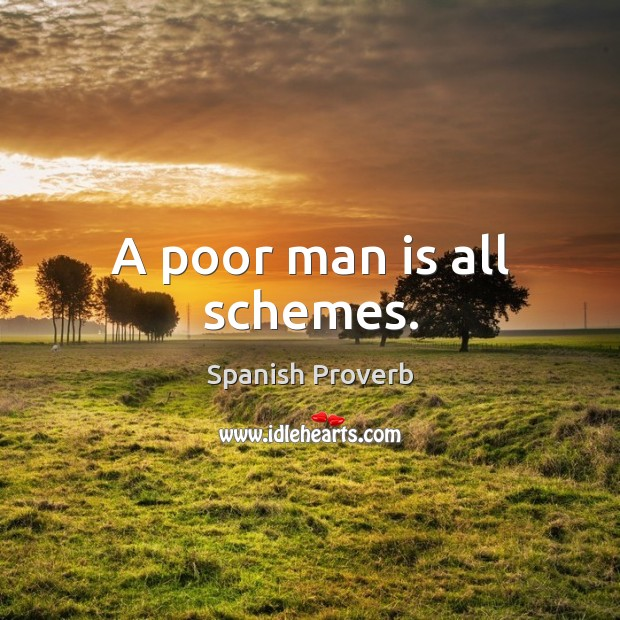 Image, A poor man is all schemes.