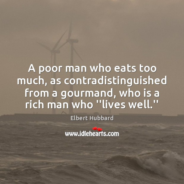 A poor man who eats too much, as contradistinguished from a gourmand, Elbert Hubbard Picture Quote
