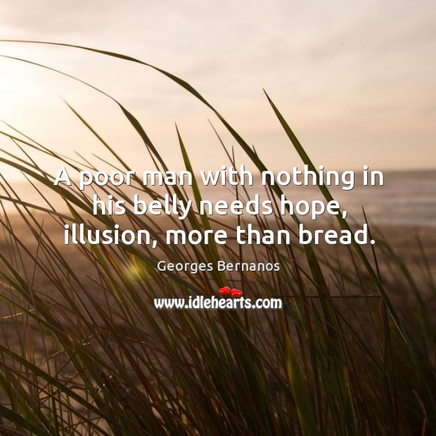 A poor man with nothing in his belly needs hope, illusion, more than bread. Georges Bernanos Picture Quote