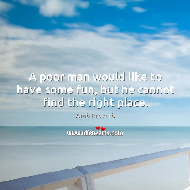 A poor man would like to have some fun, but he cannot find the right place. Arab Proverbs Image