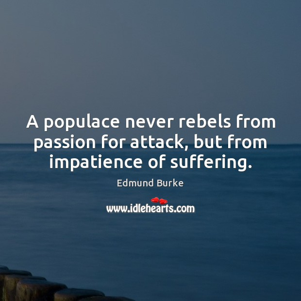 Image, A populace never rebels from passion for attack, but from impatience of suffering.