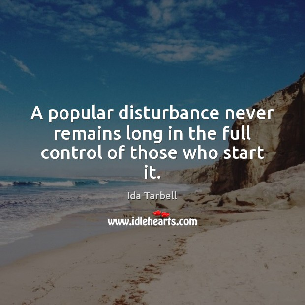 Image, A popular disturbance never remains long in the full control of those who start it.
