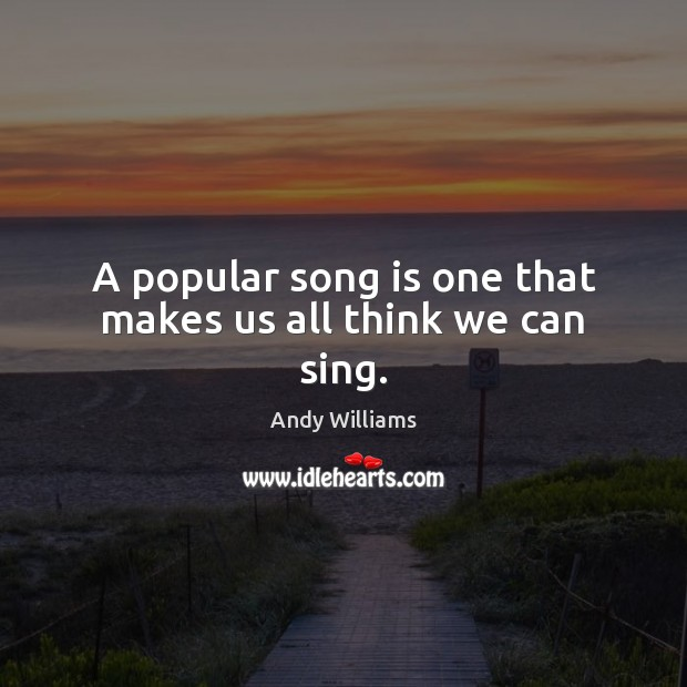 Image, A popular song is one that makes us all think we can sing.