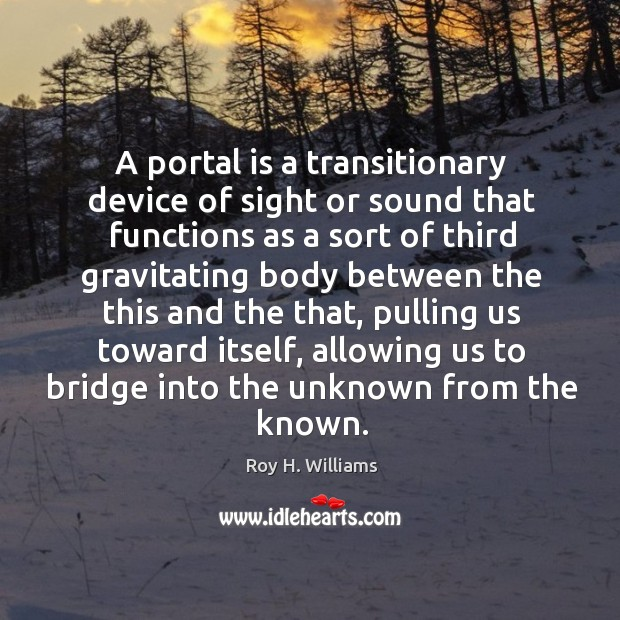 A portal is a transitionary device of sight or sound that functions Roy H. Williams Picture Quote