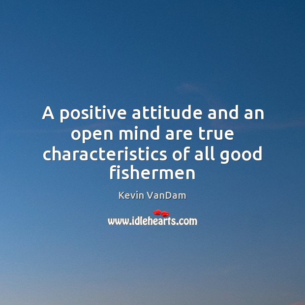 A positive attitude and an open mind are true characteristics of all good fishermen Positive Attitude Quotes Image