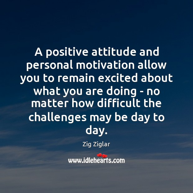 A positive attitude and personal motivation allow you to remain excited about Positive Attitude Quotes Image