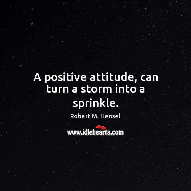 A positive attitude, can turn a storm into a sprinkle. Positive Attitude Quotes Image