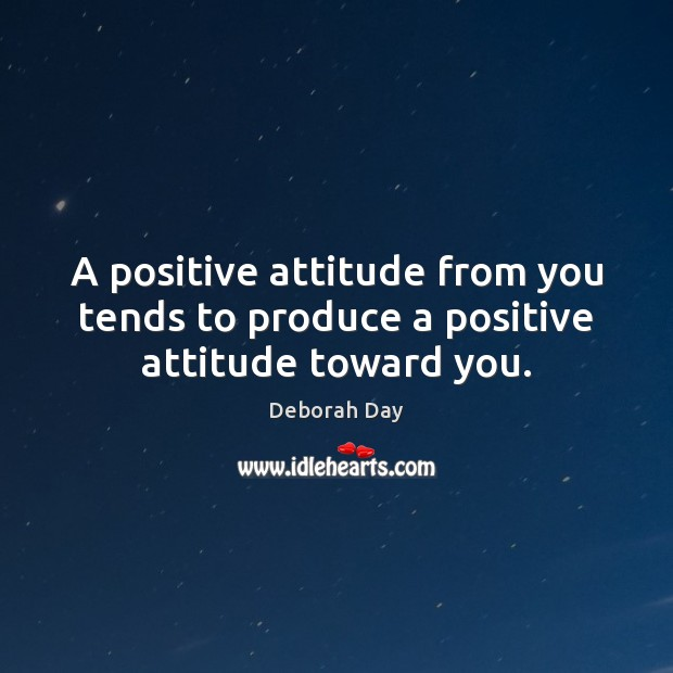 A positive attitude from you tends to produce a positive attitude toward you. Positive Attitude Quotes Image