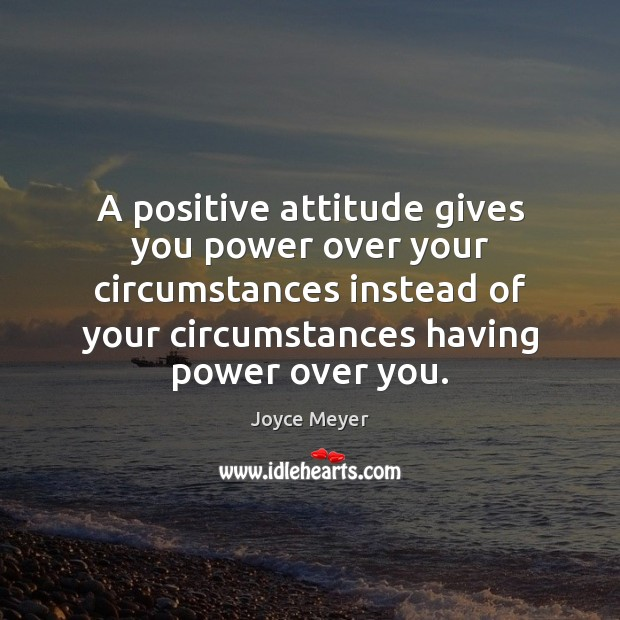 A positive attitude gives you power over your circumstances instead of your Positive Attitude Quotes Image