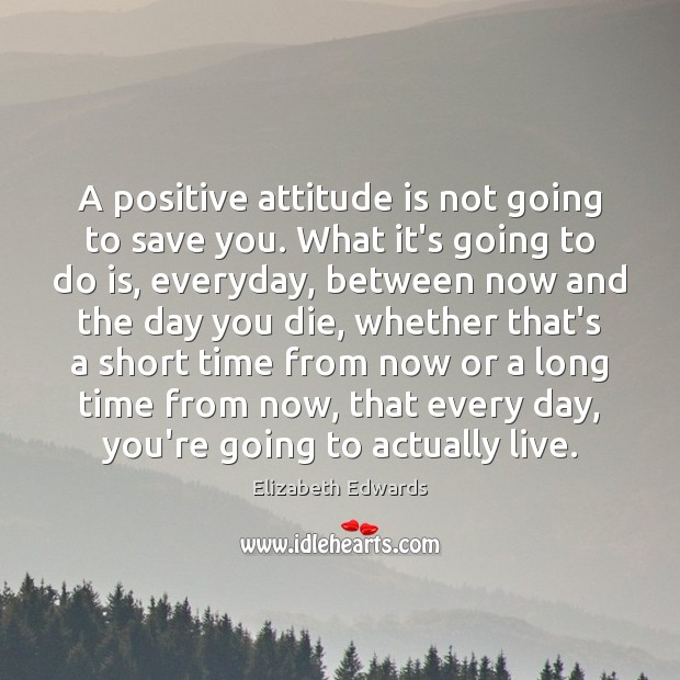 A positive attitude is not going to save you. What it's going Positive Attitude Quotes Image