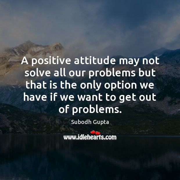 Image, A positive attitude may not solve all our problems but that is