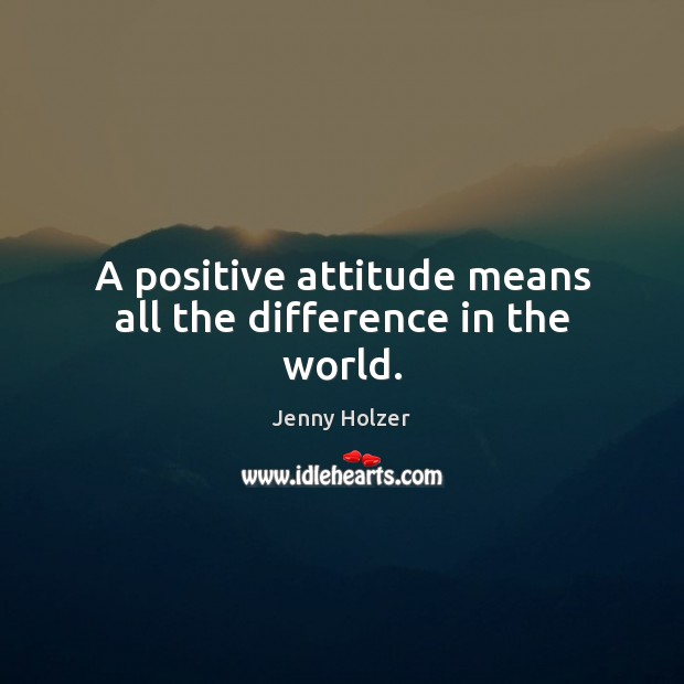 A positive attitude means all the difference in the world. Positive Attitude Quotes Image
