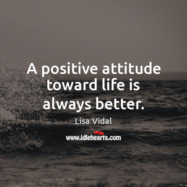 A positive attitude toward life is always better. Positive Attitude Quotes Image