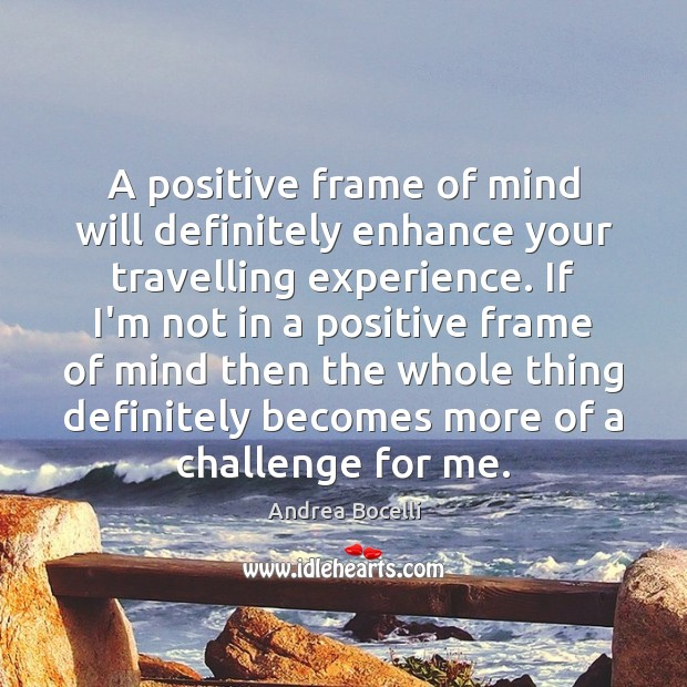 A positive frame of mind will definitely enhance your travelling experience. If Andrea Bocelli Picture Quote