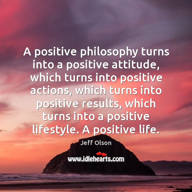 A positive philosophy turns into a positive attitude, which turns into positive Positive Attitude Quotes Image