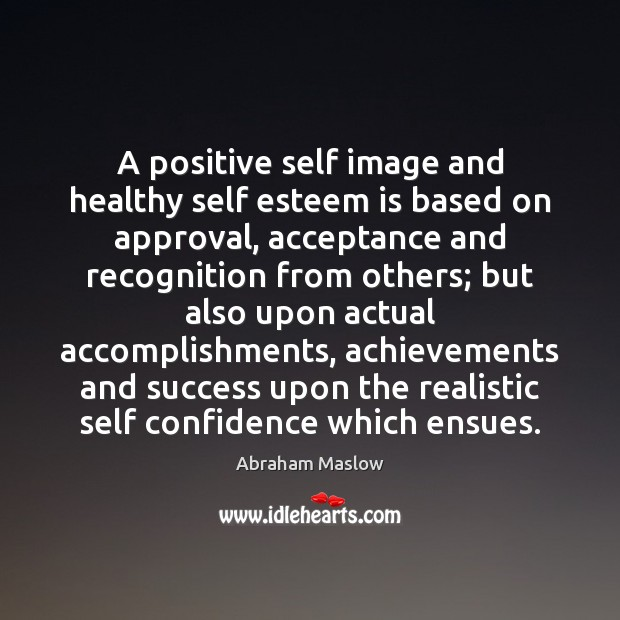 Image, A positive self image and healthy self esteem is based on approval,