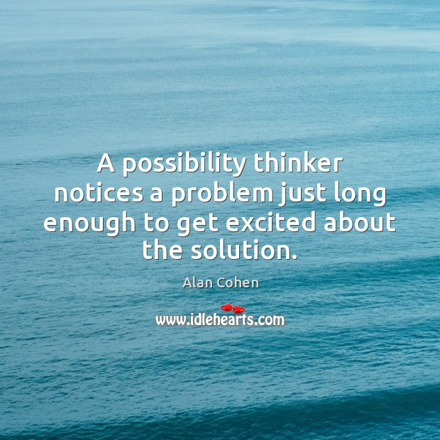 A possibility thinker notices a problem just long enough to get excited Alan Cohen Picture Quote