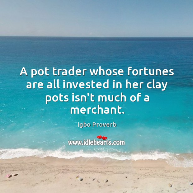 A pot trader whose fortunes are all invested in her clay pots isn't much of a merchant. Igbo Proverbs Image