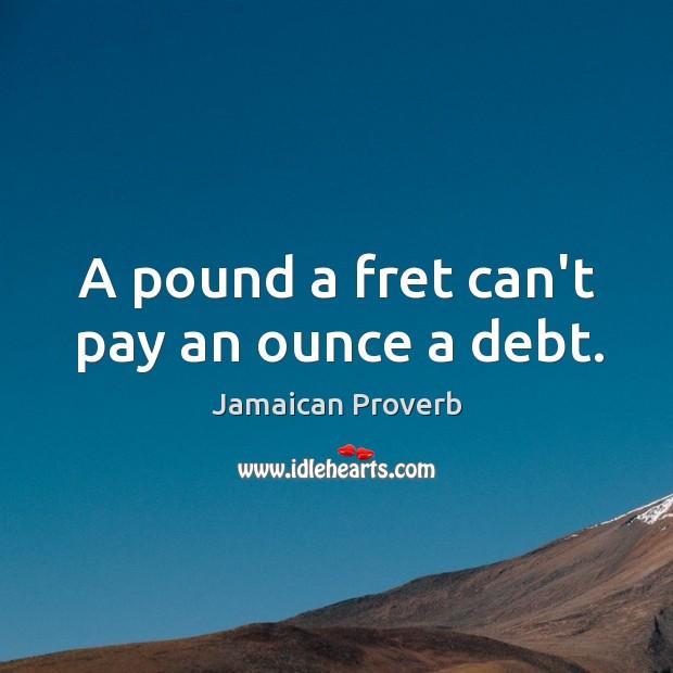 A pound a fret can't pay an ounce a debt. Jamaican Proverbs Image