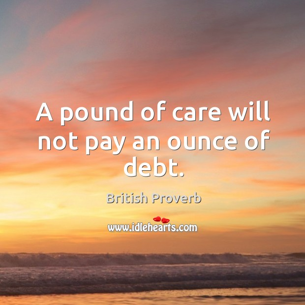 A pound of care will not pay an ounce of debt. Image