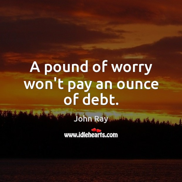 A pound of worry won't pay an ounce of debt. John Ray Picture Quote